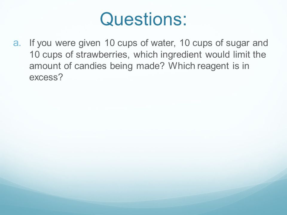 a. If you were given 10 cups of water, 10 cups of sugar and 10 cups of strawberries, which ingredient would limit the amount of candies being made? Wh