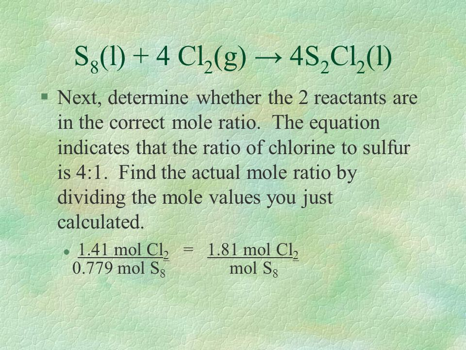 S 8 (l) + 4 Cl 2 (g) → 4S 2 Cl 2 (l) §Next, determine whether the 2 reactants are in the correct mole ratio. The equation indicates that the ratio of