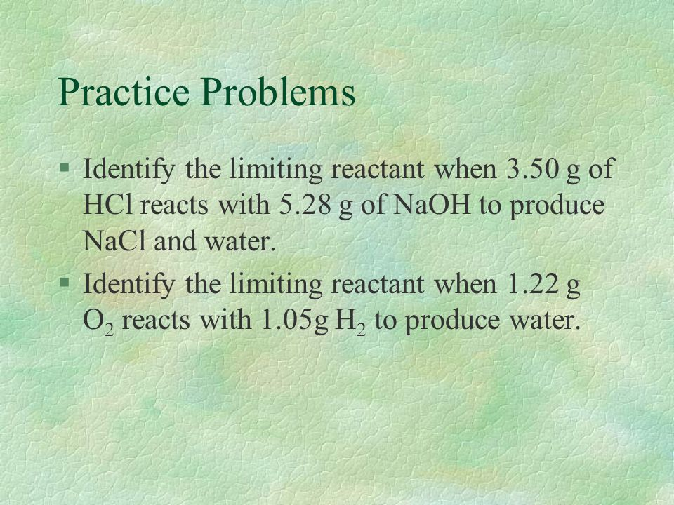 Practice Problems §Identify the limiting reactant when 3.50 g of HCl reacts with 5.28 g of NaOH to produce NaCl and water. §Identify the limiting reac