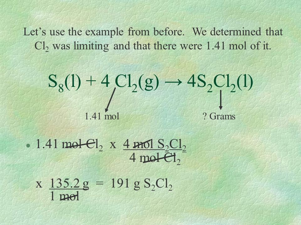 S 8 (l) + 4 Cl 2 (g) → 4S 2 Cl 2 (l) 1.41 mol ? Grams l 1.41 mol Cl 2 x 4 mol S 2 Cl 2 4 mol Cl 2 x 135.2 g = 191 g S 2 Cl 2 1 mol Let's use the examp
