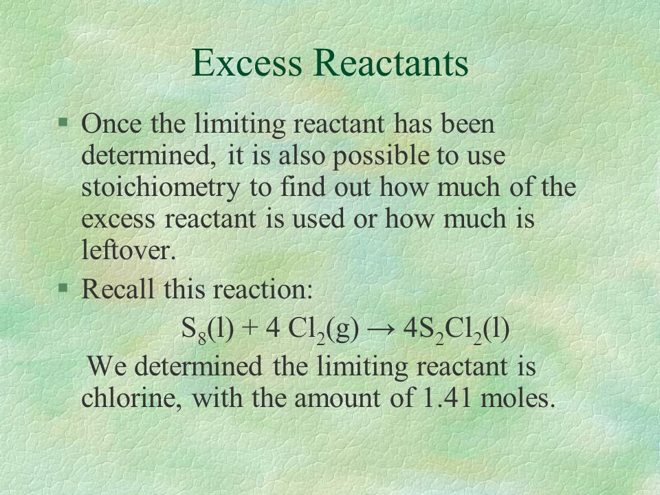 Excess Reactants §Once the limiting reactant has been determined, it is also possible to use stoichiometry to find out how much of the excess reactant