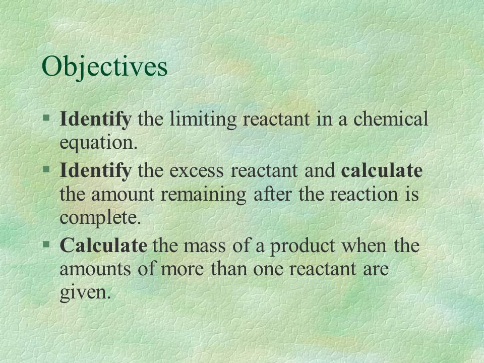 Objectives §Identify the limiting reactant in a chemical equation. §Identify the excess reactant and calculate the amount remaining after the reaction
