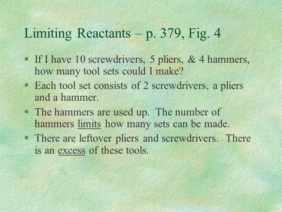 Limiting Reactants – p. 379, Fig. 4 §If I have 10 screwdrivers, 5 pliers, & 4 hammers, how many tool sets could I make? §Each tool set consists of 2 s