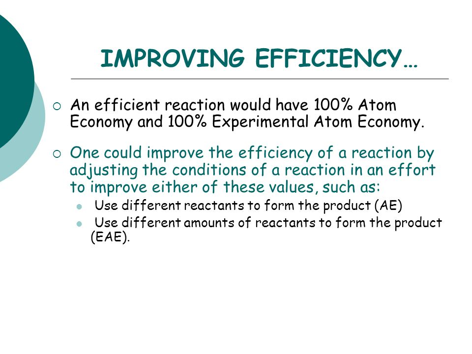 IMPROVING EFFICIENCY…  An efficient reaction would have 100% Atom Economy and 100% Experimental Atom Economy.  One could improve the efficiency of a