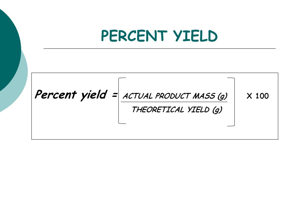 PERCENT YIELD Percent yield = ACTUAL PRODUCT MASS (g) X 100 THEORETICAL YIELD (g)