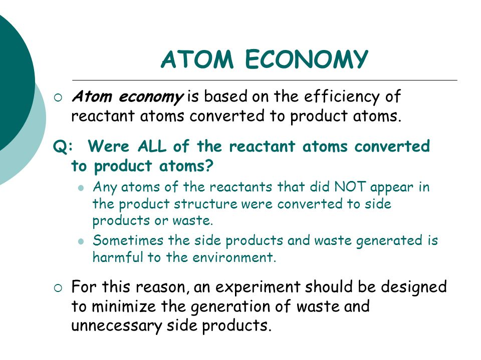 ATOM ECONOMY  Atom economy is based on the efficiency of reactant atoms converted to product atoms. Q: Were ALL of the reactant atoms converted to pr