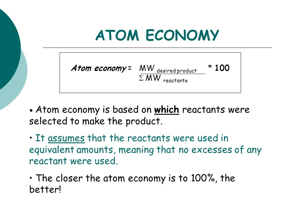 ATOM ECONOMY Atom economy = MW desired product * 100  MW reactants Atom economy is based on which reactants were selected to make the product.