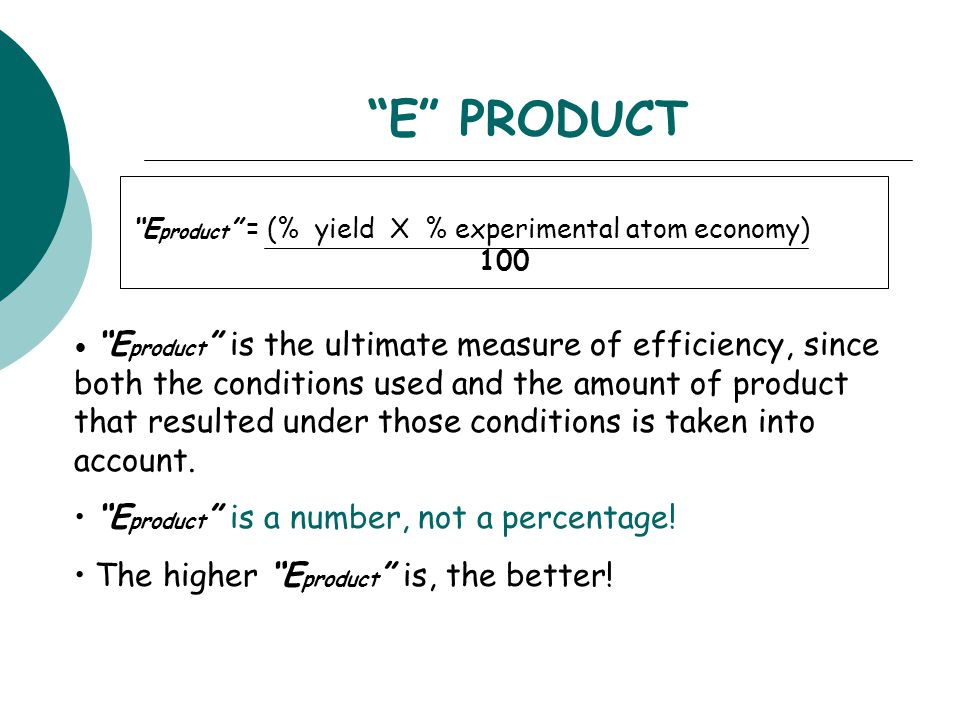 """E"" PRODUCT ""E product "" = (% yield X % experimental atom economy) 100 ""E product "" is the ultimate measure of efficiency, since both the conditions u"