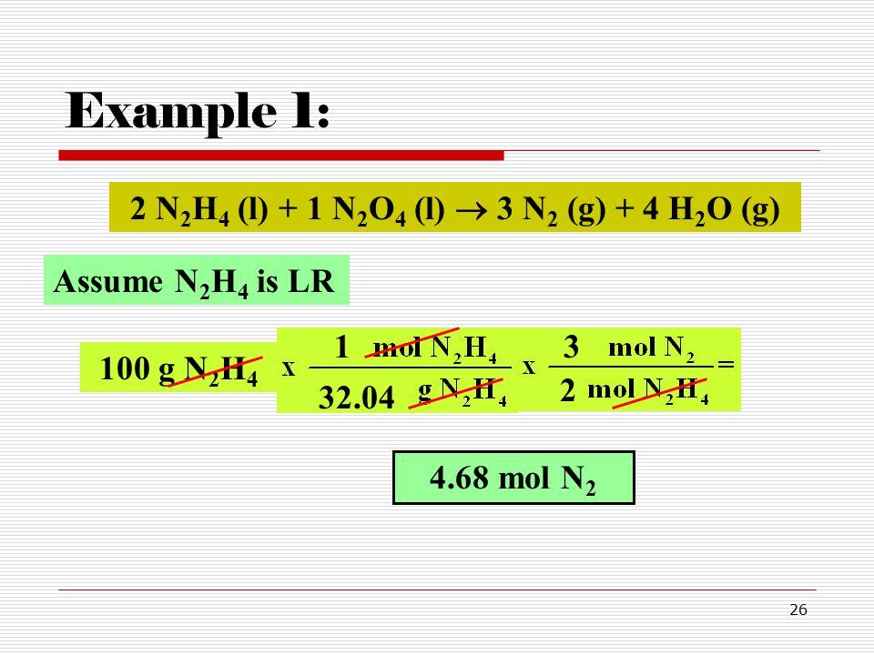 26 Example 1: 100 g N 2 H 4 32.04 4.68 mol N 2 2 3 2 N 2 H 4 (l) + 1 N 2 O 4 (l)  3 N 2 (g) + 4 H 2 O (g) Assume N 2 H 4 is LR 1