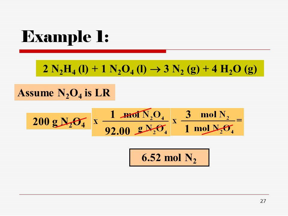 27 Example 1: 200 g N 2 O 4 92.00 6.52 mol N 2 1 3 2 N 2 H 4 (l) + 1 N 2 O 4 (l)  3 N 2 (g) + 4 H 2 O (g) Assume N 2 O 4 is LR 1