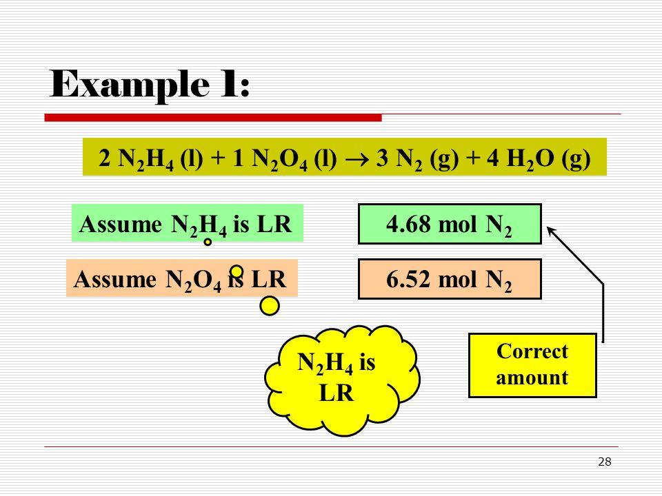 28 Example 1: 6.52 mol N 2 2 N 2 H 4 (l) + 1 N 2 O 4 (l)  3 N 2 (g) + 4 H 2 O (g) Assume N 2 O 4 is LR Assume N 2 H 4 is LR 4.68 mol N 2 Correct amount N 2 H 4 is LR