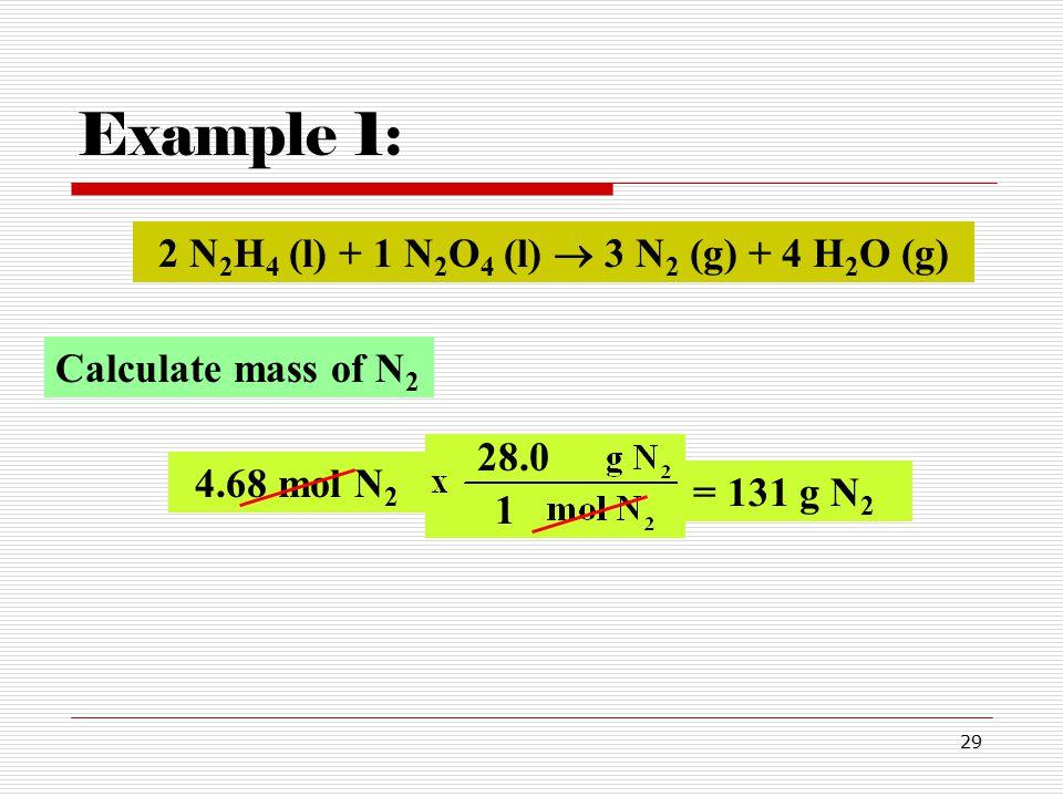 29 Example 1: 4.68 mol N 2 28.0 = 131 g N 2 2 N 2 H 4 (l) + 1 N 2 O 4 (l)  3 N 2 (g) + 4 H 2 O (g) Calculate mass of N 2 1