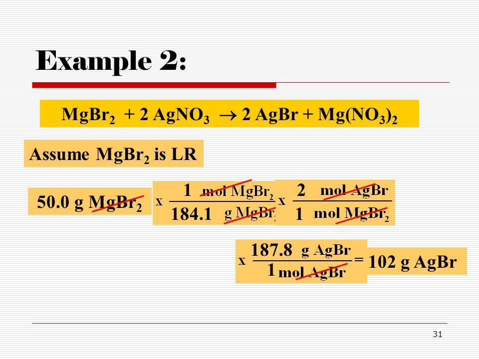 31 Example 2: 50.0 g MgBr 2 184.11 2 Assume MgBr 2 is LR 1 MgBr 2 + 2 AgNO 3  2 AgBr + Mg(NO 3 ) 2 187.8 1 102 g AgBr