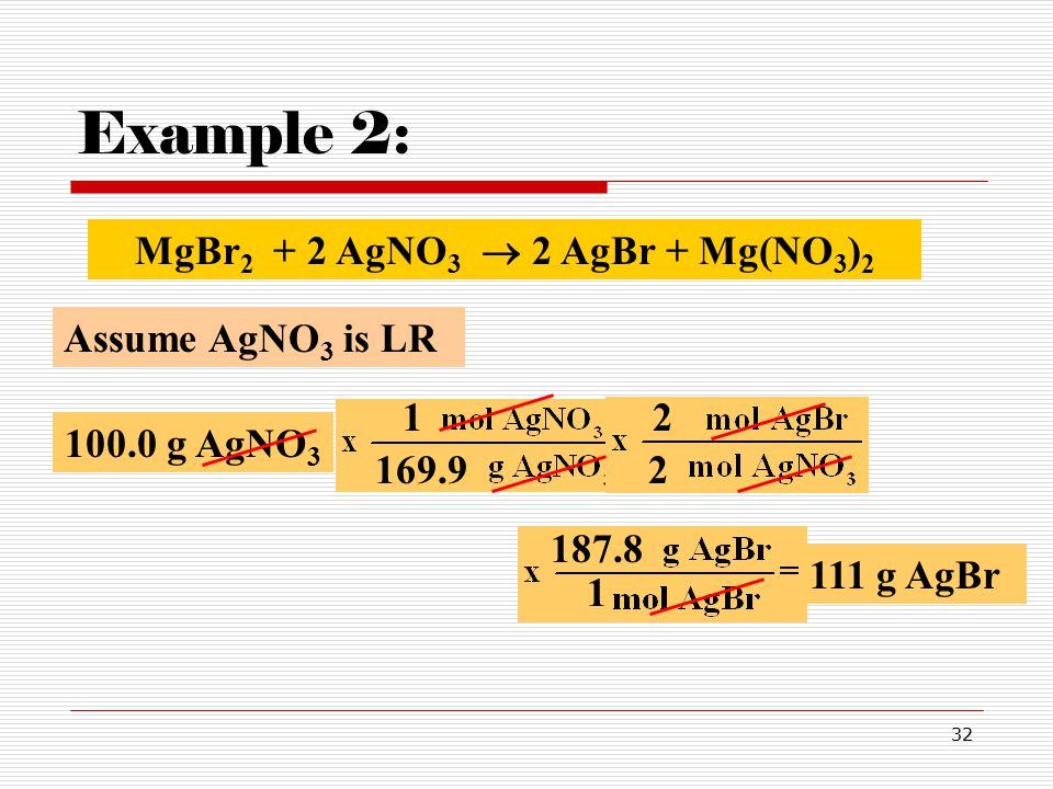32 Example 2: 100.0 g AgNO 3 169.92 2 Assume AgNO 3 is LR 1 MgBr 2 + 2 AgNO 3  2 AgBr + Mg(NO 3 ) 2 187.8 1 111 g AgBr