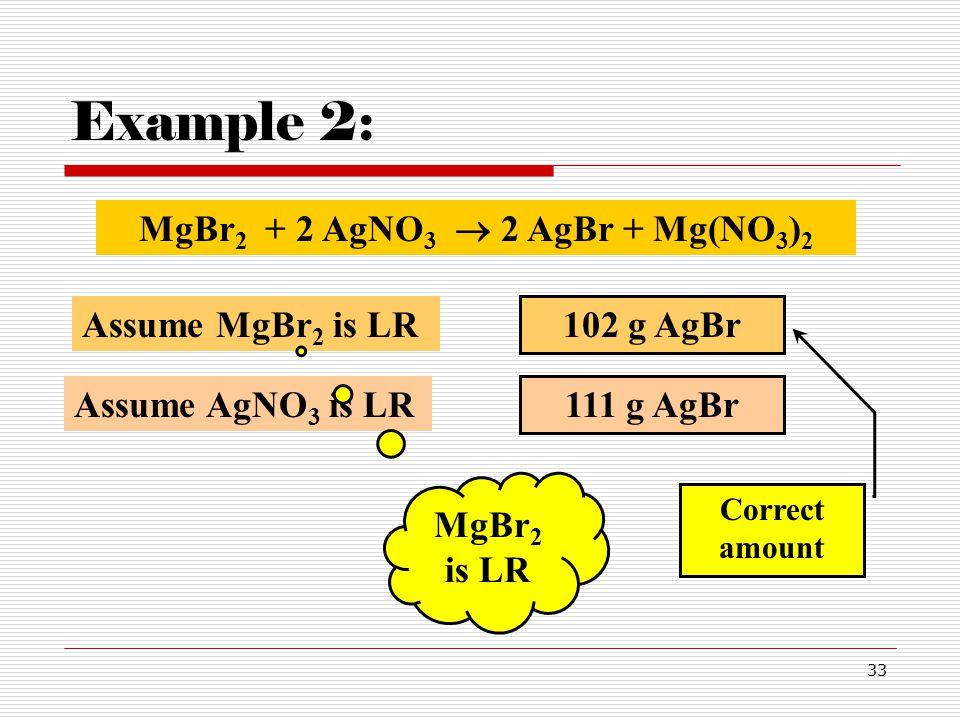 33 Example 2: 111 g AgBr Assume AgNO 3 is LR Assume MgBr 2 is LR 102 g AgBr Correct amount MgBr 2 is LR MgBr 2 + 2 AgNO 3  2 AgBr + Mg(NO 3 ) 2