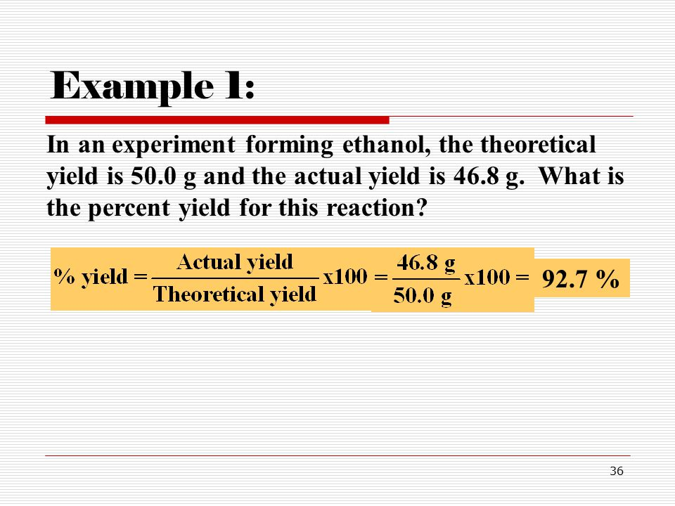 36 In an experiment forming ethanol, the theoretical yield is 50.0 g and the actual yield is 46.8 g.