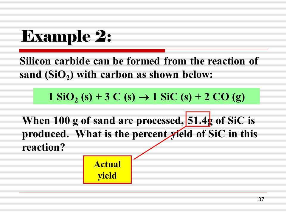 37 Silicon carbide can be formed from the reaction of sand (SiO 2 ) with carbon as shown below: Example 2: 1 SiO 2 (s) + 3 C (s)  1 SiC (s) + 2 CO (g) When 100 g of sand are processed, 51.4g of SiC is produced.