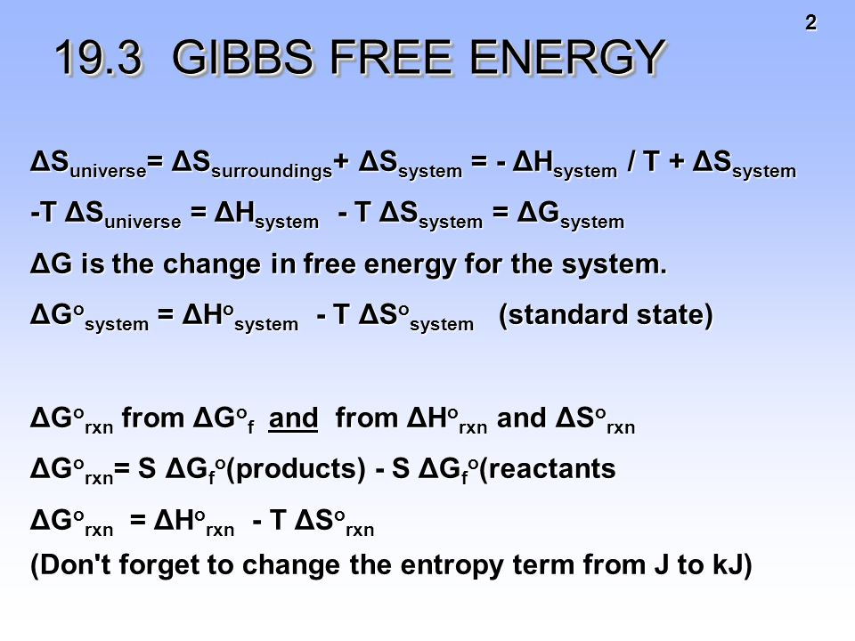 2 19.3 GIBBS FREE ENERGY 19.3 GIBBS FREE ENERGY ΔS universe = ΔS surroundings + ΔS system = - ΔH system / T + ΔS system -T ΔS universe = ΔH system - T ΔS system = ΔG system ΔG is the change in free energy for the system.