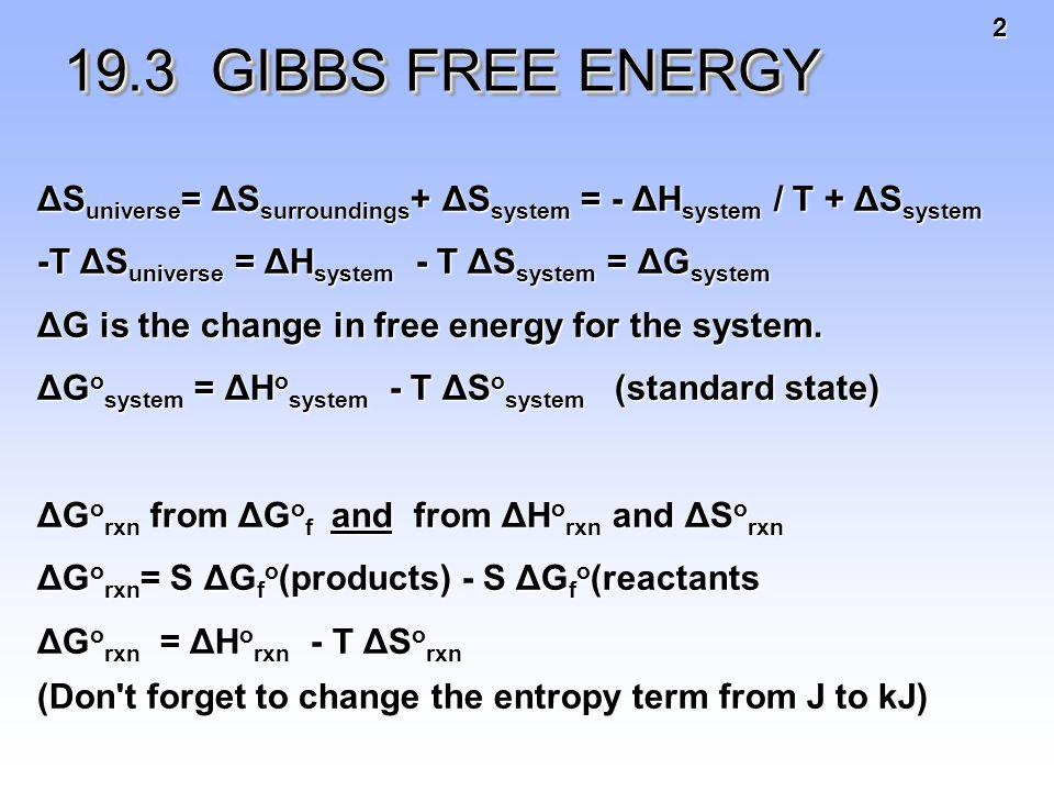 3 Gibbs Free Energy, G  S univ =  S surr +  S sys  S univ =  H sys T +  S Multiply through by -T -T ΔS univ = ΔH sys - T ΔS sys -T ΔS univ = change in Gibbs free energy for the system = ΔG system Under standard conditions — Under standard conditions — Δ G o = Δ H o - T Δ S o Δ G o = Δ H o - T Δ S o