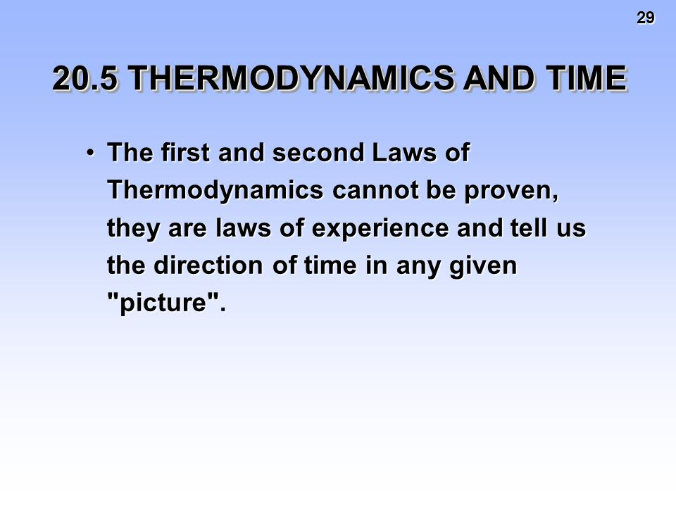 29 20.5 THERMODYNAMICS AND TIME The first and second Laws of Thermodynamics cannot be proven, they are laws of experience and tell us the direction of time in any given picture .The first and second Laws of Thermodynamics cannot be proven, they are laws of experience and tell us the direction of time in any given picture .