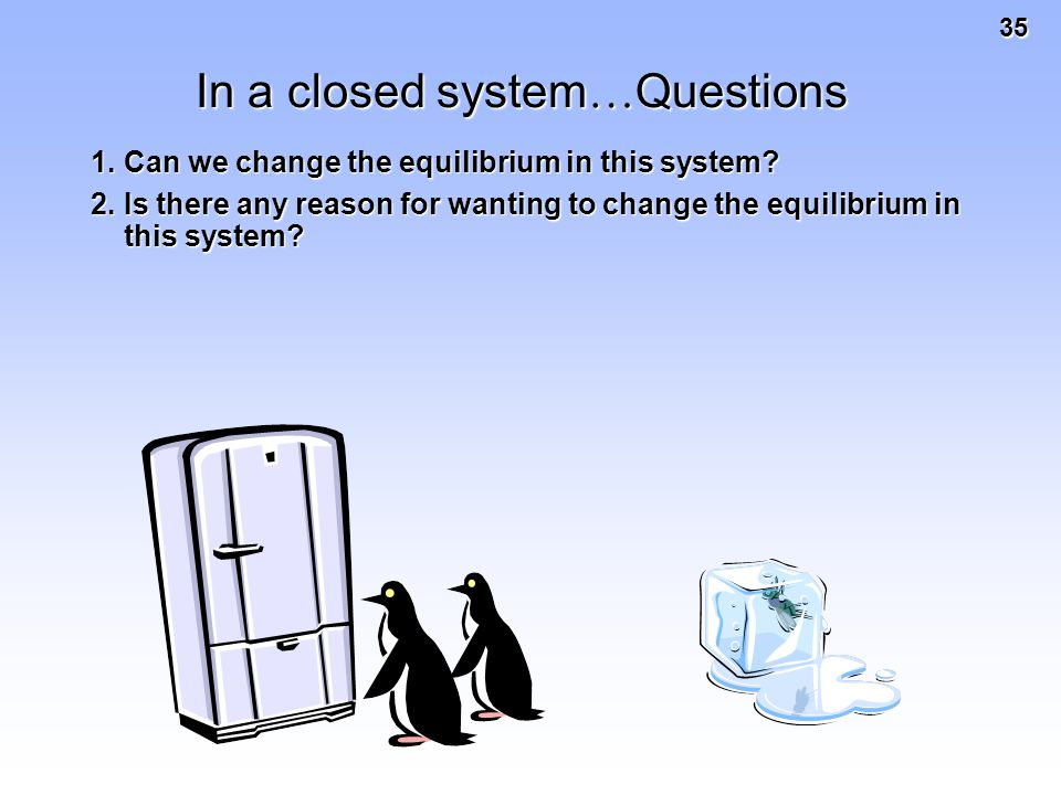 35 In a closed system … Questions 1.Can we change the equilibrium in this system.