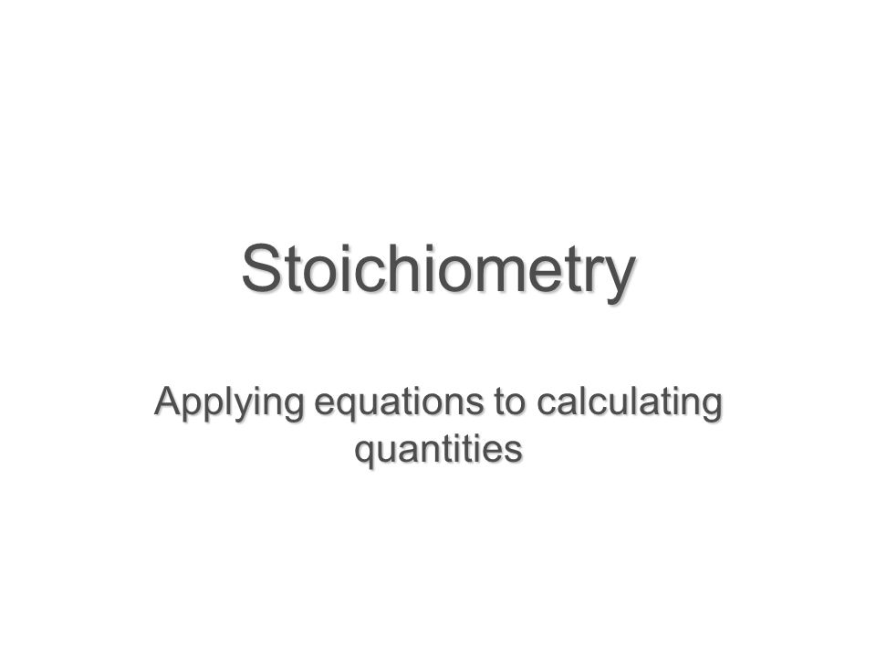 Stoichiometry Applying equations to calculating quantities