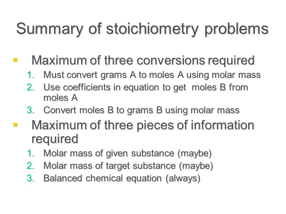Summary of stoichiometry problems  Maximum of three conversions required 1.Must convert grams A to moles A using molar mass 2.Use coefficients in equation to get moles B from moles A 3.Convert moles B to grams B using molar mass  Maximum of three pieces of information required 1.Molar mass of given substance (maybe) 2.Molar mass of target substance (maybe) 3.Balanced chemical equation (always)