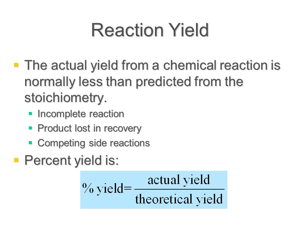 Reaction Yield  The actual yield from a chemical reaction is normally less than predicted from the stoichiometry.