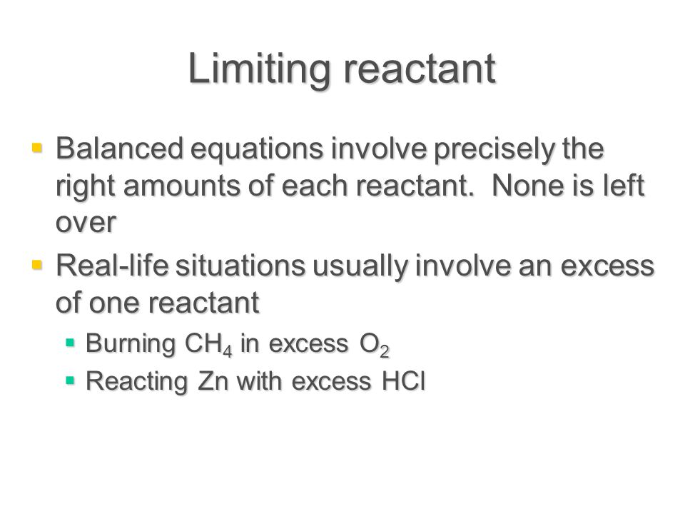 Limiting reactant  Balanced equations involve precisely the right amounts of each reactant.