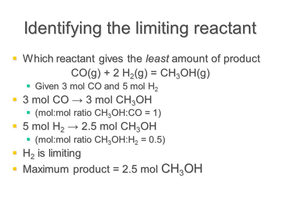Identifying the limiting reactant  Which reactant gives the least amount of product CO(g) + 2 H 2 (g) = CH 3 OH(g)  Given 3 mol CO and 5 mol H 2  3 mol CO → 3 mol CH 3 OH  (mol:mol ratio CH 3 OH:CO = 1)  5 mol H 2 → 2.5 mol CH 3 OH  (mol:mol ratio CH 3 OH:H 2 = 0.5)  H 2 is limiting  Maximum product = 2.5 mol CH 3 OH