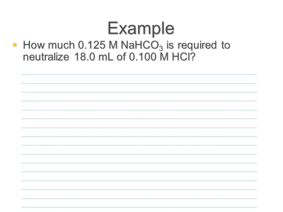 Example  How much 0.125 M NaHCO 3 is required to neutralize 18.0 mL of 0.100 M HCl
