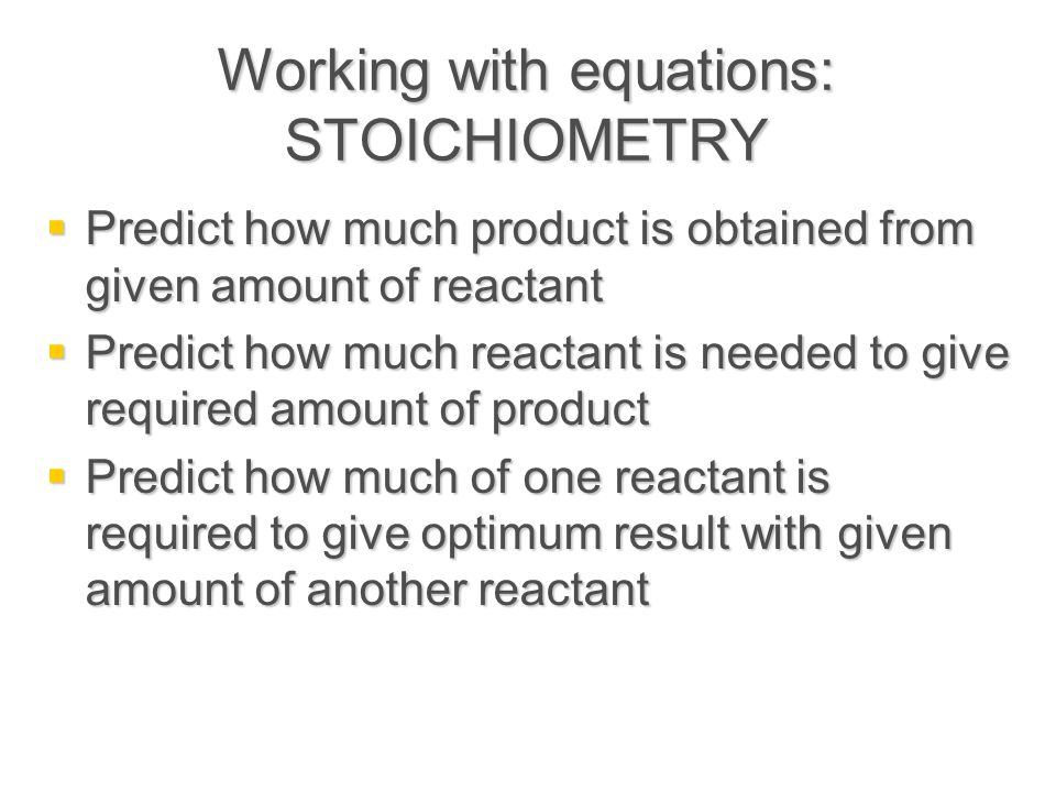 Working with equations: STOICHIOMETRY  Predict how much product is obtained from given amount of reactant  Predict how much reactant is needed to give required amount of product  Predict how much of one reactant is required to give optimum result with given amount of another reactant