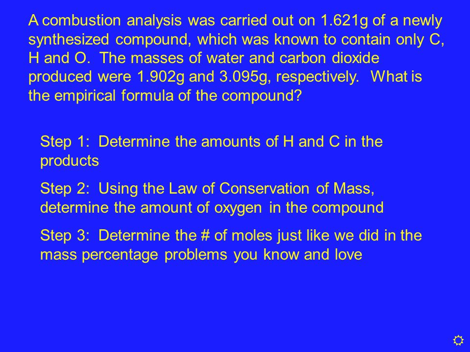 A combustion analysis was carried out on 1.621g of a newly synthesized compound, which was known to contain only C, H and O. The masses of water and c