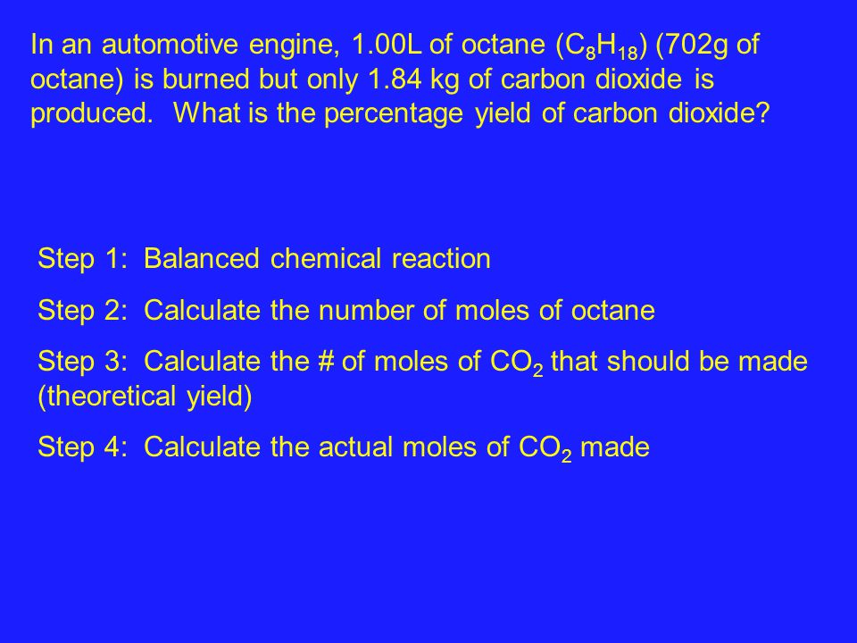 In an automotive engine, 1.00L of octane (C 8 H 18 ) (702g of octane) is burned but only 1.84 kg of carbon dioxide is produced. What is the percentage