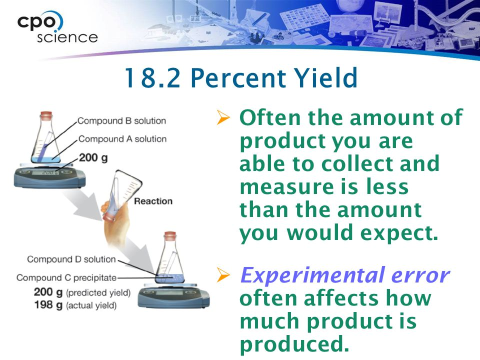 18.2 Percent Yield  Often the amount of product you are able to collect and measure is less than the amount you would expect.