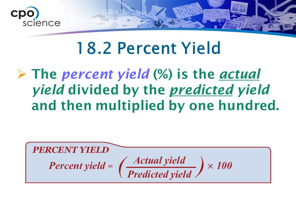 18.2 Percent Yield  The percent yield (%) is the actual yield divided by the predicted yield and then multiplied by one hundred.