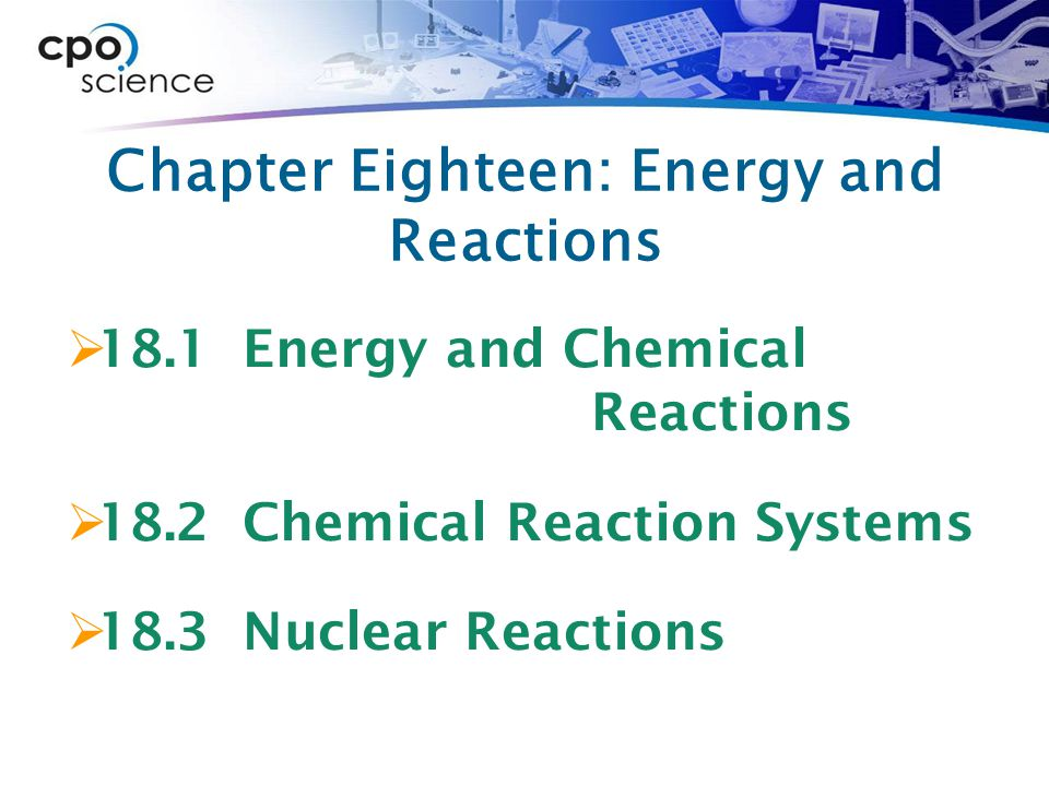 Chapter Eighteen: Energy and Reactions  18.1 Energy and Chemical Reactions  18.2 Chemical Reaction Systems  18.3 Nuclear Reactions