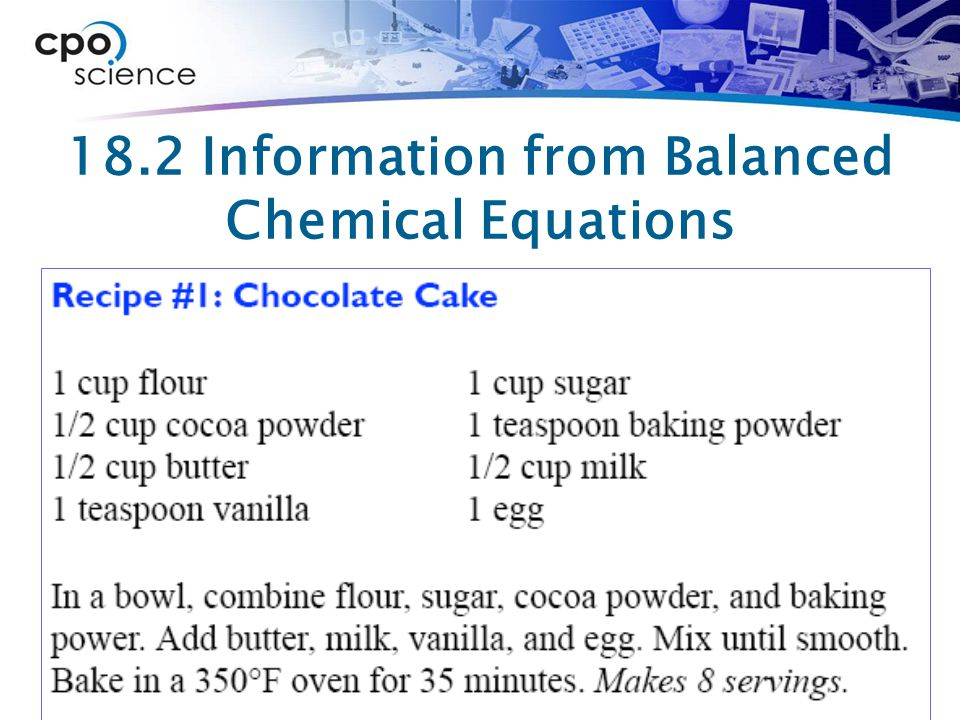 18.2 Information from Balanced Chemical Equations  If the recipe for chocolate cake gives you ratios among the ingredients needed to make eight servings, how many servings are possible if you only have half a cup of flour