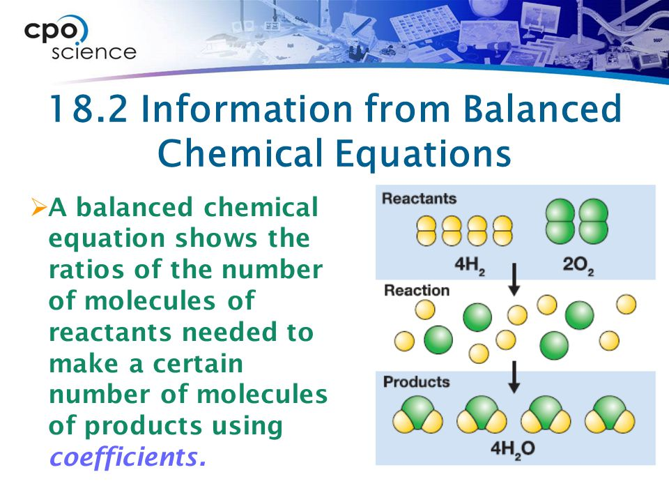 18.2 Information from Balanced Chemical Equations  A balanced chemical equation shows the ratios of the number of molecules of reactants needed to make a certain number of molecules of products using coefficients.