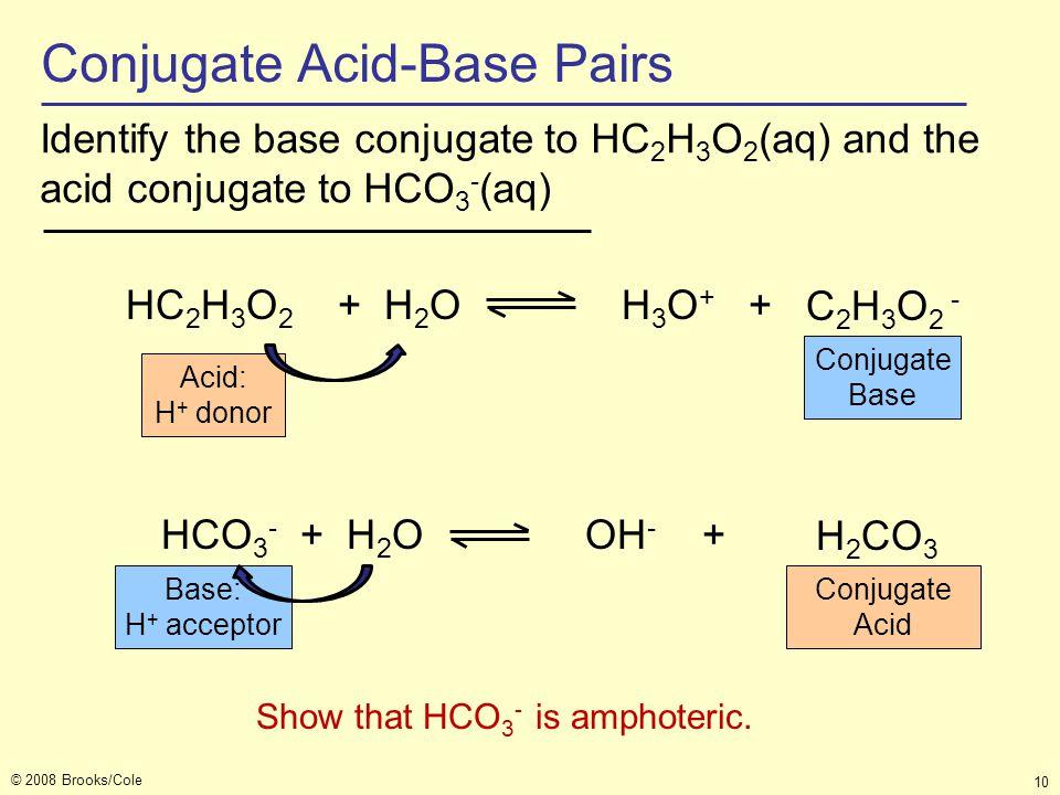 © 2008 Brooks/Cole 10 Identify the base conjugate to HC 2 H 3 O 2 (aq) and the acid conjugate to HCO 3 - (aq) HCO 3 - + H 2 O OH - + HC 2 H 3 O 2 + H