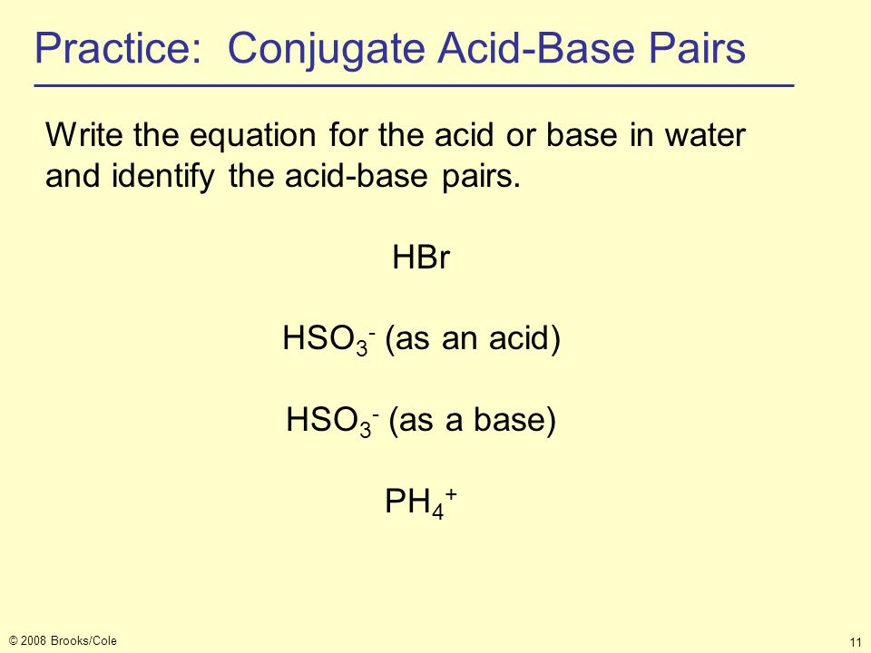 © 2008 Brooks/Cole 11 Practice: Conjugate Acid-Base Pairs Write the equation for the acid or base in water and identify the acid-base pairs. HBr HSO 3