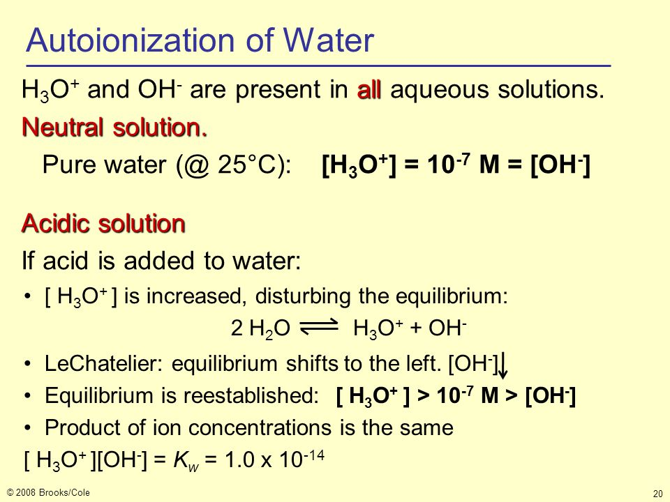 © 2008 Brooks/Cole 20 Autoionization of Water all H 3 O + and OH - are present in all aqueous solutions. Neutral solution. Pure water (@ 25°C): [H 3 O
