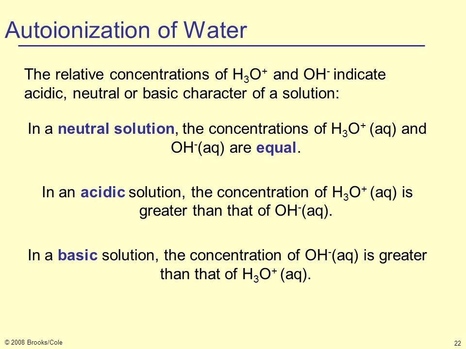 © 2008 Brooks/Cole 22 Autoionization of Water In a neutral solution, the concentrations of H 3 O + (aq) and OH - (aq) are equal. In an acidic solution