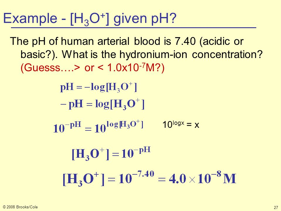 © 2008 Brooks/Cole 27 Example - [H 3 O + ] given pH? The pH of human arterial blood is 7.40 (acidic or basic?). What is the hydronium-ion concentratio