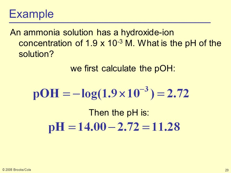 © 2008 Brooks/Cole 29 Example An ammonia solution has a hydroxide-ion concentration of 1.9 x 10 -3 M. What is the pH of the solution? we first calcula