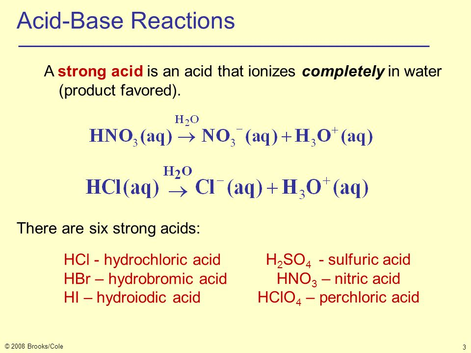 © 2008 Brooks/Cole 3 Acid-Base Reactions A strong acid is an acid that ionizes completely in water (product favored). There are six strong acids: HCl