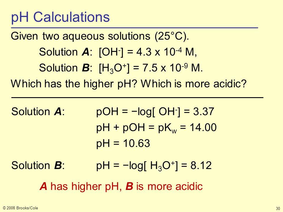 © 2008 Brooks/Cole 30 pH Calculations Solution A:pOH = −log[ OH - ] = 3.37 pH + pOH = pK w = 14.00 pH = 10.63 Solution B:pH = −log[ H 3 O + ] = 8.12 A