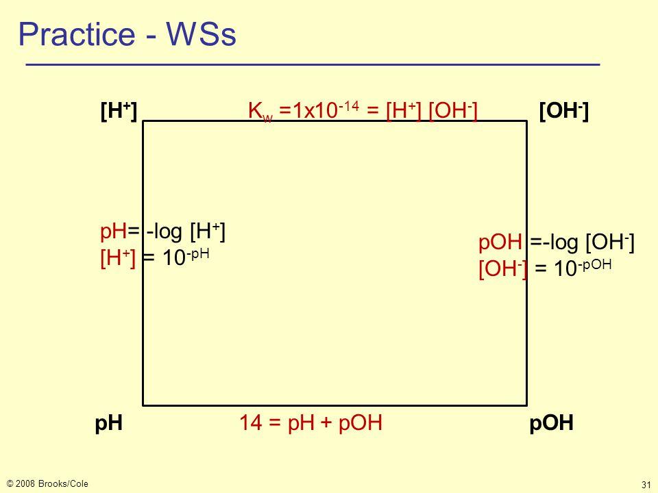 © 2008 Brooks/Cole 31 Practice - WSs [H + ] K w =1x10 -14 = [H + ] [OH - ] [OH - ] pH 14 = pH + pOH pOH pH= -log [H + ] [H + ] = 10 -pH pOH =-log [OH