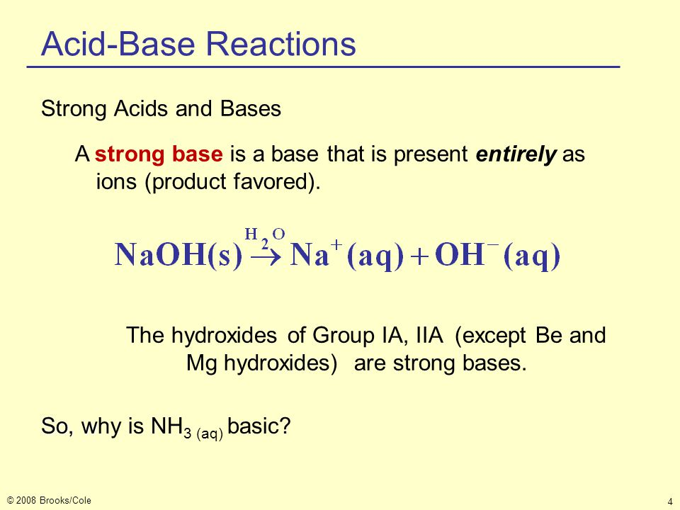 © 2008 Brooks/Cole 4 Acid-Base Reactions Strong Acids and Bases A strong base is a base that is present entirely as ions (product favored). The hydrox