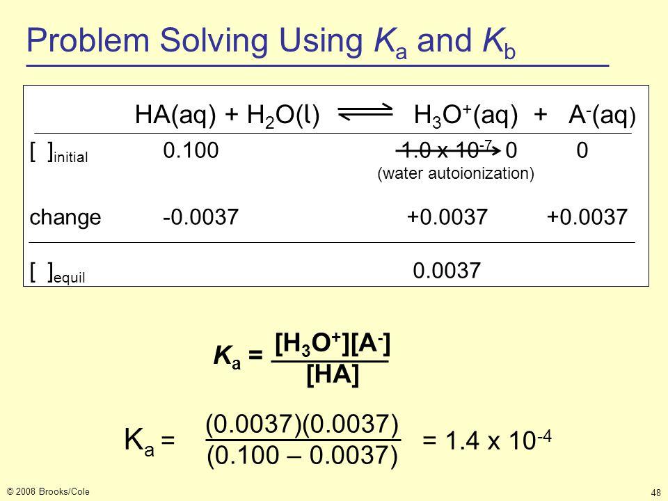 © 2008 Brooks/Cole 48 K a = = 1.4 x 10 -4 (0.0037)(0.0037) (0.100 – 0.0037) HA(aq) + H 2 O( l ) H 3 O + (aq) + A - (aq ) [ ] initial 0.100 1.0 x 10 -7